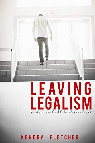 Leaving Legalism: Learning To Love God, Others, And Yourself Again by Kendra Fletcher ebook deal