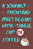 A Journey of a Thousand Miles Begins with a Single Cup of Coffee: Record your daily observations in this 6 x 9, 200 page lined journal. Use as a diary or even a sketchbook.