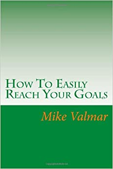 How To Easily Reach Your Goals: Get Where You Want To Be In Life