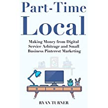 Part-Time Local Marketer: Making Money from Digital Service Arbitrage  and Small Business Pinterest Marketing