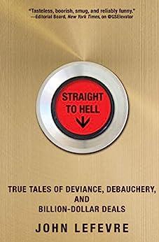Straight to Hell: True Tales of Deviance, Debauchery, and Billion-Dollar Deals (English Edition) por [LeFevre, John]