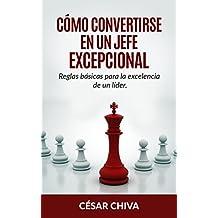 Cómo convertirse en un Jefe Excepcional.: Liderazgo integral: Reglas básicas para ser un director excelente en el mundo de la empresa y los Recursos Humanos. (Spanish Edition)