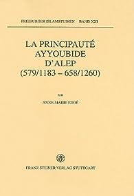 La Principaute Ayyoubide D'alep (579/1183-658/1260) par Anne-Marie Eddé