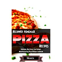 Beginner Homemade Pizza Recipes  Delicious, Nutritious, Low Budget, Mouthwatering Pizza Recipes Cookbook
