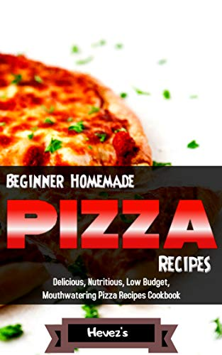 Beginner Homemade Pizza Recipes  Delicious, Nutritious, Low Budget, Mouthwatering Pizza Recipes Cookbook by Hevez's