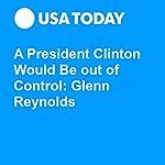 A President Clinton Would Be out of Control: Glenn Reynolds | Glenn Harlan Reynolds