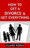 How to Get a Divorce & Get Everything: Rules for Successful Separation, Make the Right Decisions, & Build a Perfect Future