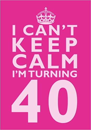 I Cant Keep Calm Im Turning 40 Birthday Gift Notebook 7 X 10