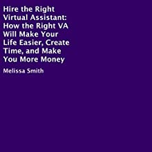 Hire the Right Virtual Assistant: How the Right VA Will Make Your Life Easier, Create Time, and Make You More Money Audiobook by Melissa Smith Narrated by Sandy Weaver