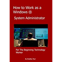 How to Work as a Windows System Administrator: A Sys Admins Survival Guide 101 (I.T. Administration For The Beginning Technology Worker Book 1)