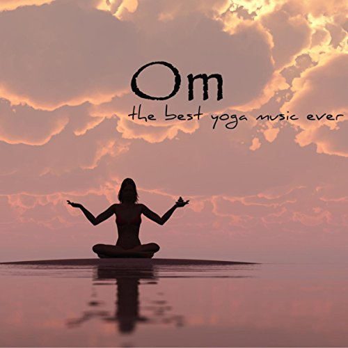 Om - The Best Yoga Music Ever, Amazing Relaxing Sounds for Yoga Sequence, Pranayama and Meditation