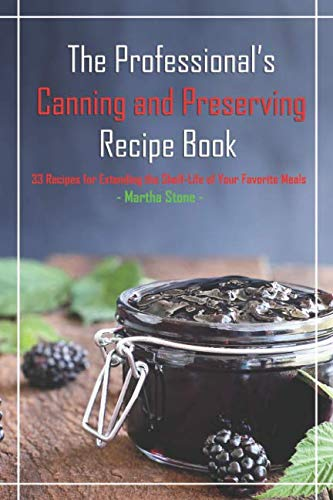 The Professional's Canning and Preserving Recipe Book: 33 Recipes for Extending the Shelf-Life of Your Favorite Meals by Martha Stone