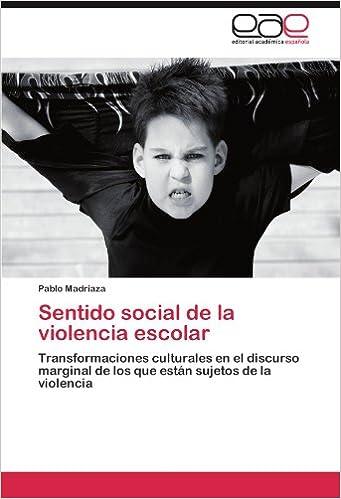 Sentido social de la violencia escolar: Transformaciones culturales en el discurso marginal de los que están sujetos de la violencia (Spanish Edition): ...