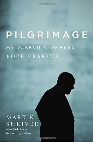 Pilgrimage: My Search For The Real Pope Francis: Mark K. Shriver ...