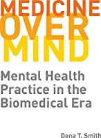 Medicine over Mind: Mental Health Practice in the Biomedical Era Front Cover