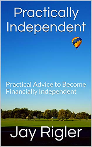 Practically Independent: Practical Advice to Become Financially Independent by [Rigler, Jay]
