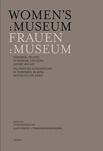 Women's:Museum Frauen:Museum: Curatorial Politics in feminism, education, history and art Politiken des Kuratorischen in Feminismus, Bildung, Geschichte und Kunst