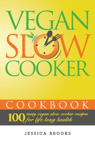 Vegan Slow Cooker Cookbook: 100 Tasty Vegan Slow Cooker Recipes For Life Long Health (Vegan Cookbook) (Volume 2)