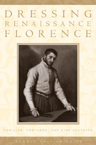 Dressing Renaissance Florence: Families, Fortunes, and Fine Clothing (The Johns Hopkins University Studies in Historical and Political Science Book 120) -