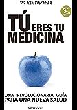 Tú eres tu medicina: Una revolucionaria guía para una nueva salud