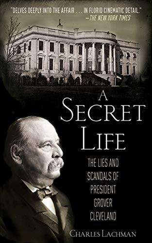 A Secret Life: The Sex, Lies, and Scandals of President Grover Cleveland by [Lachman, Charles]