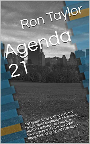 Agenda 21: An Expose of the United Nations' Sustainable Development  Initiative and the Forfeiture of American Sovereignty and Liberties (With