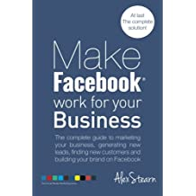 Make Facebook Work for your Business: The complete guide to marketing your business, generating new leads, finding new customers and building your ... Media Work for your Business) (Volume 1)