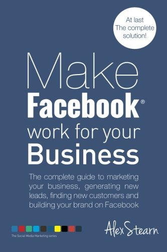 Make Facebook Work for your Business: The complete guide to marketing your business, generating new leads, finding new c