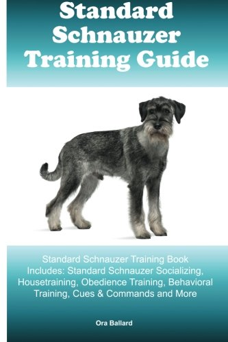 (Standard Schnauzer Training Guide Standard Schnauzer Training Book Includes: Standard Schnauzer Socializing, Housetraining, Obedience Training, Behavioral Training, Cues & Commands and)