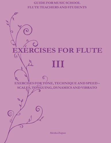Exercises for Flute III: Exercises for tone, technique and speed - scales, tonguing, dynamics and vibrato