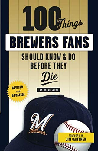 100 Things Brewers Fans Should Know & Do Before They Die (100 Things Sports Fans Should Know...)