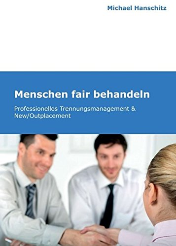 Menschen fair behandeln: Professionelles Trennungsmanagement & New/Outplacement