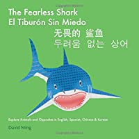 The Fearless Shark: Explore Animals and Opposites in English, Spanish, Chinese & Korean (Bilingual Kids Series)