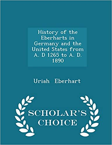 History of the Eberharts in Germany and the United States from A. D 1265 to A. D. 1890 - Scholar's Choice Edition