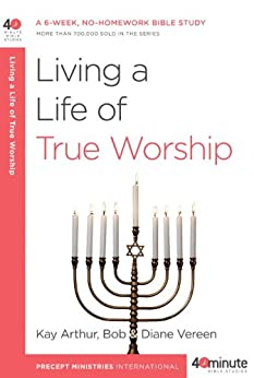 Living a Life of True Worship (40-Minute Bible Studies) by [Arthur, Kay, Vereen, Bob]