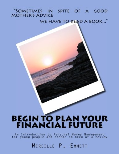 Begin To Plan Your Financial Future: An Introduction to Personal Money Management for young people and others in need of a review