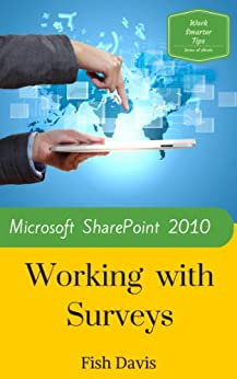 Microsoft SharePoint 2010 Working with Surveys (Work Smarter Tips Book 6)