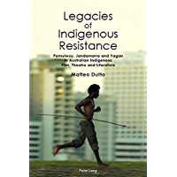 Legacies of Indigenous Resistance: Pemulwuy, Jandamarra and Yagan in Australian Indigenous Film, Theatre and Literature (Australian Studies: Interdisciplinary Perspectives Book 3)