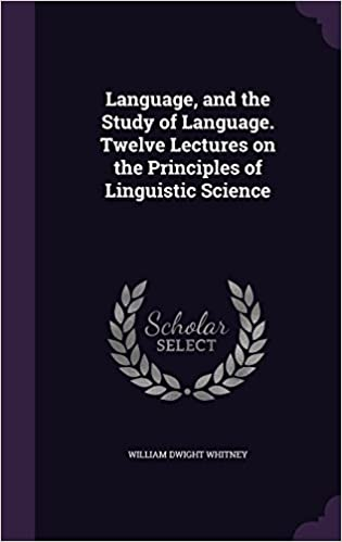Language, and the Study of Language. Twelve Lectures on the Principles of Linguistic Science