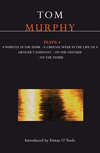Murphy Plays: 4: Whistle in the Dark;crucial Week in the Life of a Grocer's Assistant;on the Outside on the Inside: Whistle in the Dark Crucial Week ... on the Inside v. 4 (Contemporary Dramatists)