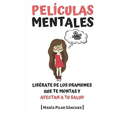 Películas Mentales: Libérate de los dramones que te montas y afectan a tu salud: Amazon.es: Sánchez, María Pilar: Libros