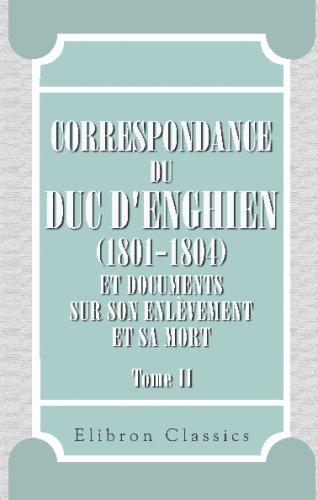 Read Online Correspondance du duc d'Enghien (1801-1804) et documents sur son enlèvement et sa mort: Tome 2. Découverte du complot. La sentence de Vincennes (French Edition) ebook
