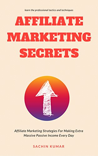AFFILIATE MARKETING SECRETS: Affiliate Marketing Strategies For Making Extra Massive Passive Income Every Day