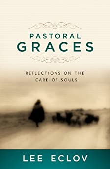 Pastoral Graces: Reflections On the Care of Souls by [Eclov, Lee]