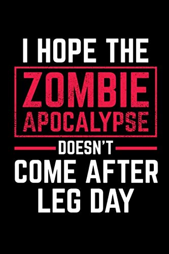 I Hope The Zombie Apocalypse Doesn't Come After Leg Day: A Blank Lined Journal For The Zombie -