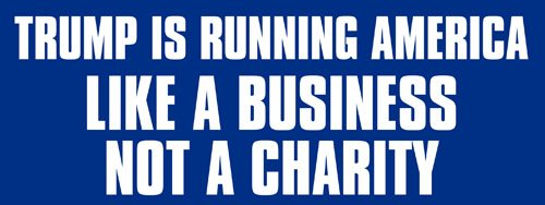 Trump is Running America Like a Business Not A Charity Bumper Sticker (Political pro)