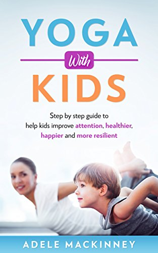 Yoga with kids: Step By Step Guide to Help Kids Improve Attention, Healthier, Happy and More Resilient