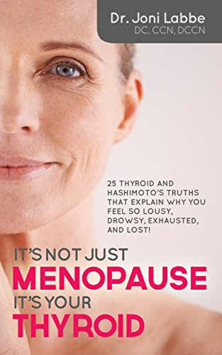 It's Not Just Menopause; It's Your Thyroid: 25 Thyroid and Hashimoto's Truths That Explain Why You Feel So Lousy, Drowsy, Exhausted, and Lost! by [Labbe DC CCN DCCN, Dr. Joni]