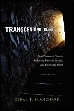 Transcending Trauma: Post-Traumatic Growth Following Physical, Sexual, and Emotional Abuse by Geral T. Blanchard