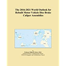 The 2016-2021 World Outlook for Rebuilt Motor Vehicle Disc Brake Caliper Assemblies